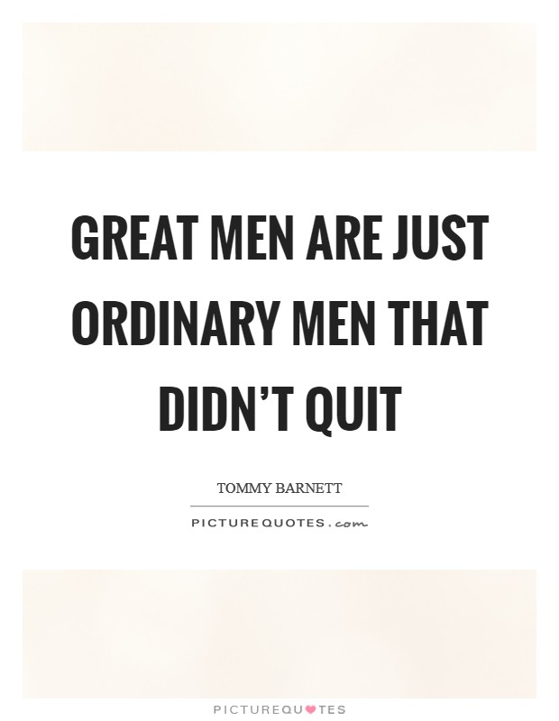 Great men are just ordinary men that didn't quit Picture Quote #1