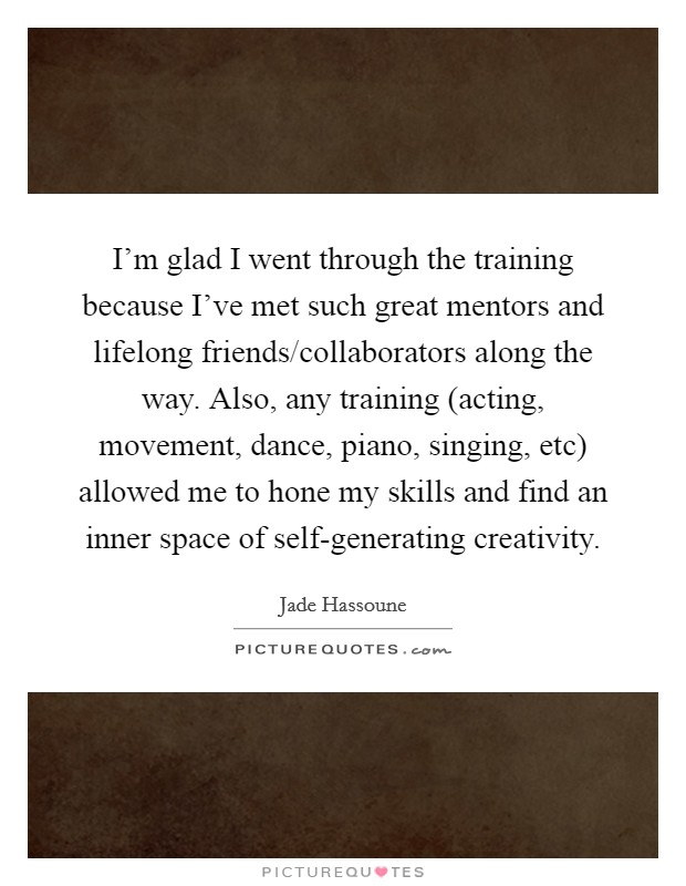 I'm glad I went through the training because I've met such great mentors and lifelong friends/collaborators along the way. Also, any training (acting, movement, dance, piano, singing, etc) allowed me to hone my skills and find an inner space of self-generating creativity Picture Quote #1