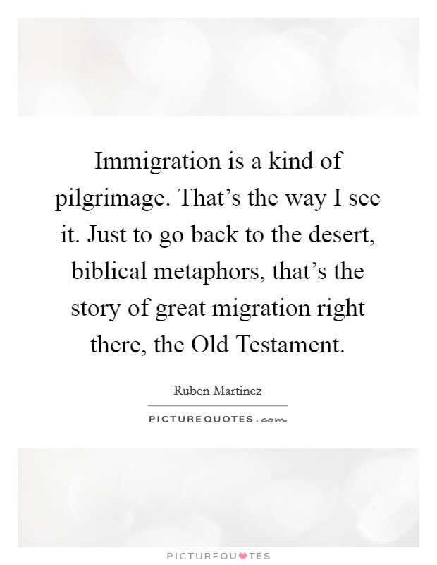 Immigration is a kind of pilgrimage. That's the way I see it. Just to go back to the desert, biblical metaphors, that's the story of great migration right there, the Old Testament Picture Quote #1
