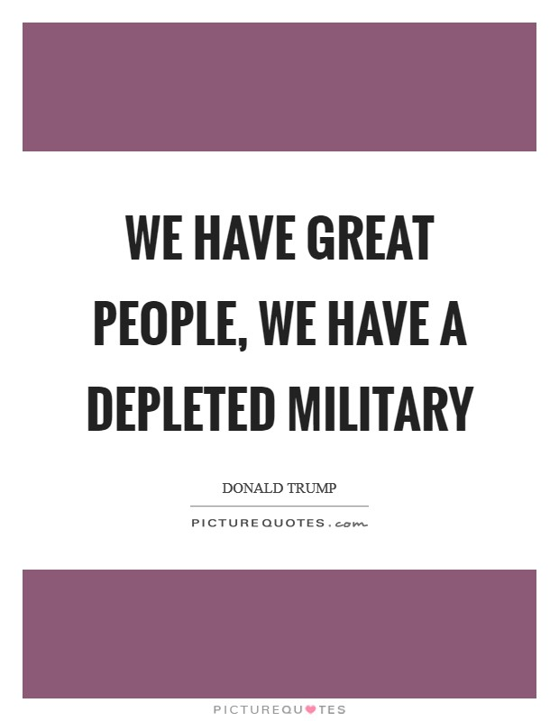 We have great people, we have a depleted military Picture Quote #1