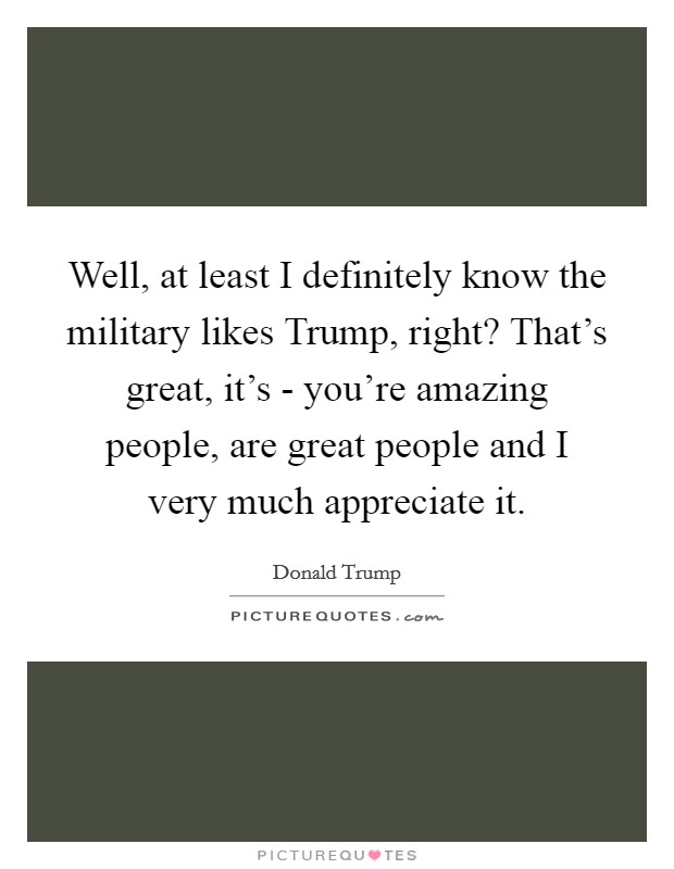 Well, at least I definitely know the military likes Trump, right? That's great, it's - you're amazing people, are great people and I very much appreciate it Picture Quote #1