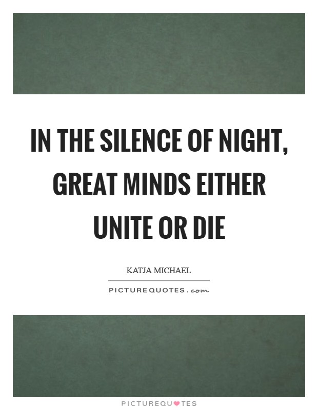 In the silence of night, great minds either unite or die Picture Quote #1