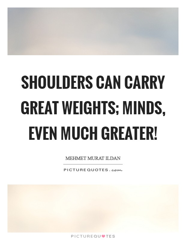 Shoulders can carry great weights; minds, even much greater! Picture Quote #1