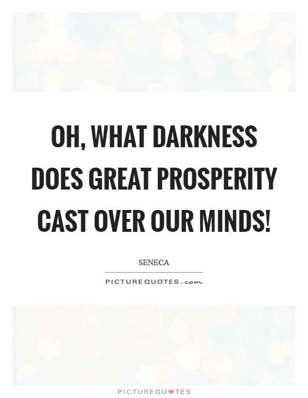 Oh, what darkness does great prosperity cast over our minds! Picture Quote #1
