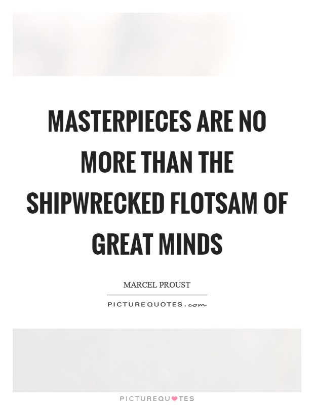 Masterpieces are no more than the shipwrecked flotsam of great minds Picture Quote #1