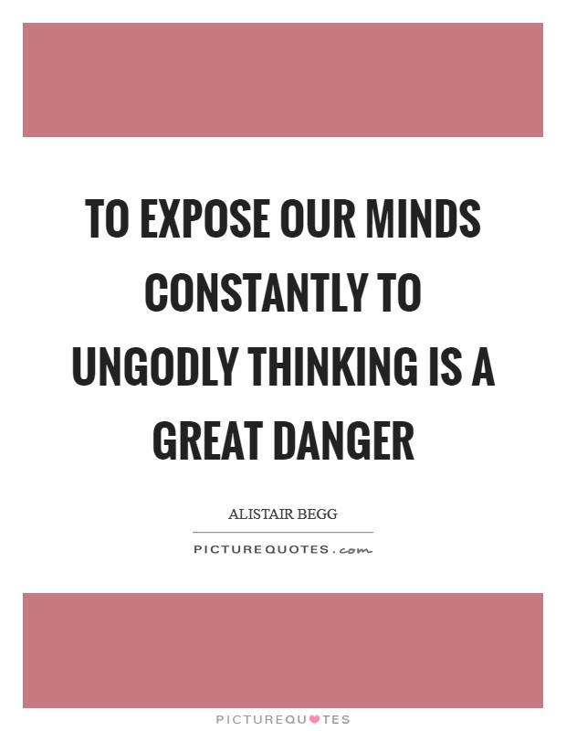 To expose our minds constantly to ungodly thinking is a great danger Picture Quote #1