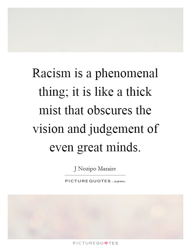 Racism is a phenomenal thing; it is like a thick mist that obscures the vision and judgement of even great minds Picture Quote #1