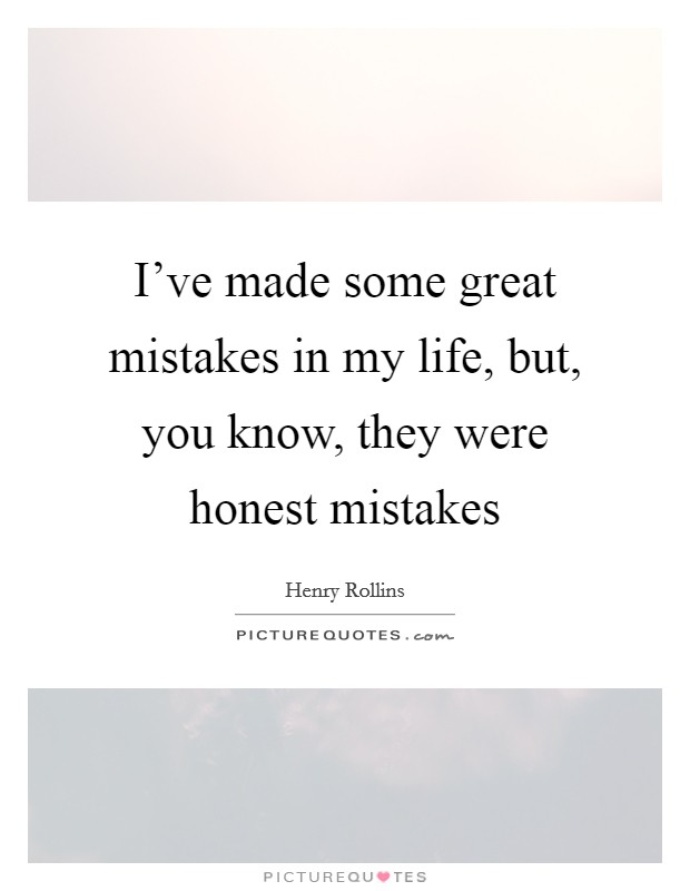 I've made some great mistakes in my life, but, you know, they were honest mistakes Picture Quote #1