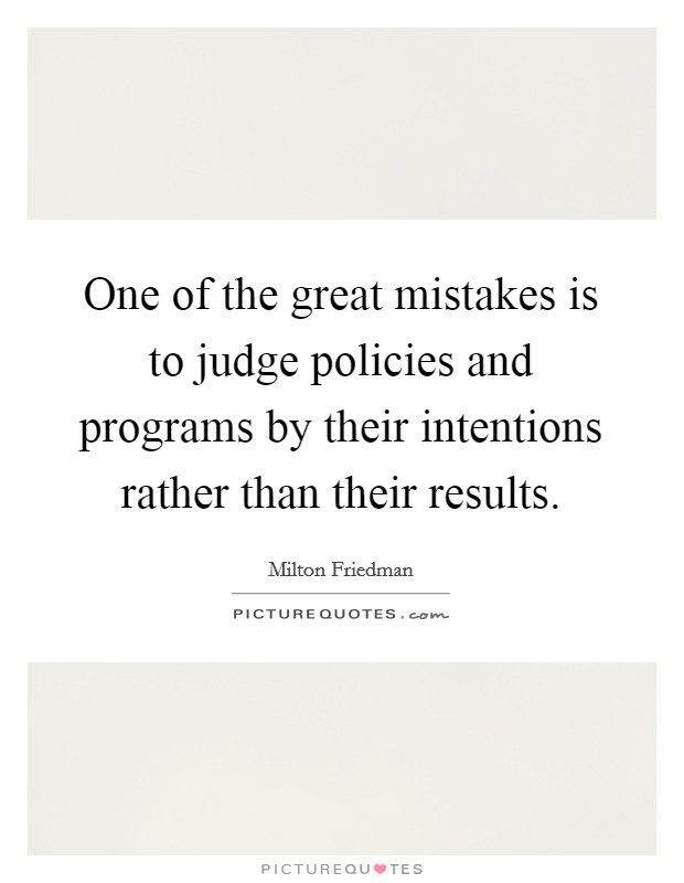 One of the great mistakes is to judge policies and programs by their intentions rather than their results Picture Quote #1