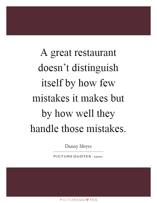 A great restaurant doesn't distinguish itself by how few mistakes it makes but by how well they handle those mistakes Picture Quote #1