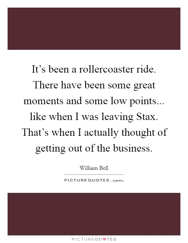 It's been a rollercoaster ride. There have been some great moments and some low points... like when I was leaving Stax. That's when I actually thought of getting out of the business Picture Quote #1