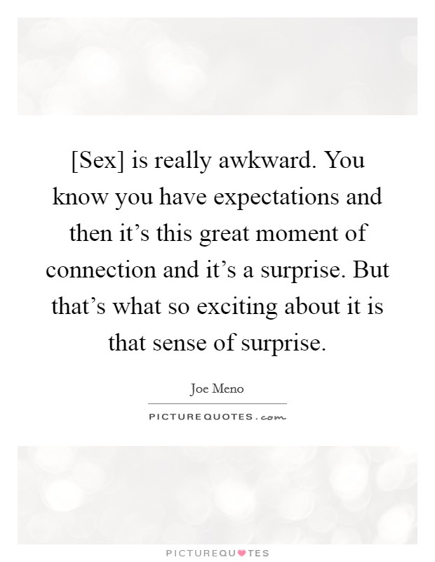 [Sex] is really awkward. You know you have expectations and then it's this great moment of connection and it's a surprise. But that's what so exciting about it is that sense of surprise. Picture Quote #1