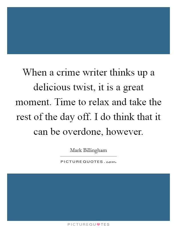 When a crime writer thinks up a delicious twist, it is a great moment. Time to relax and take the rest of the day off. I do think that it can be overdone, however Picture Quote #1