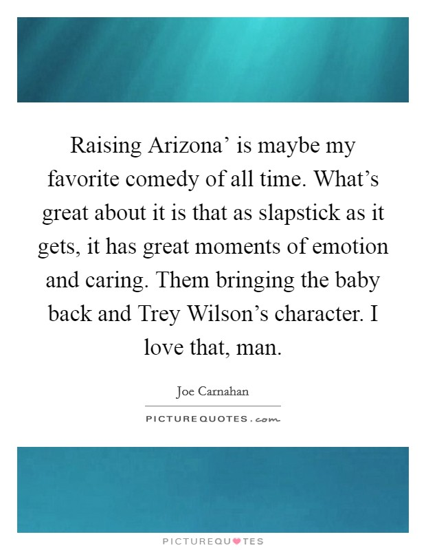 Raising Arizona' is maybe my favorite comedy of all time. What's great about it is that as slapstick as it gets, it has great moments of emotion and caring. Them bringing the baby back and Trey Wilson's character. I love that, man Picture Quote #1
