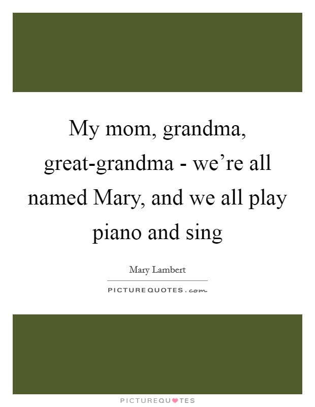 My mom, grandma, great-grandma - we're all named Mary, and we all play piano and sing Picture Quote #1