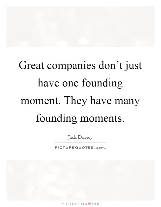 Great companies don't just have one founding moment. They have many founding moments Picture Quote #1