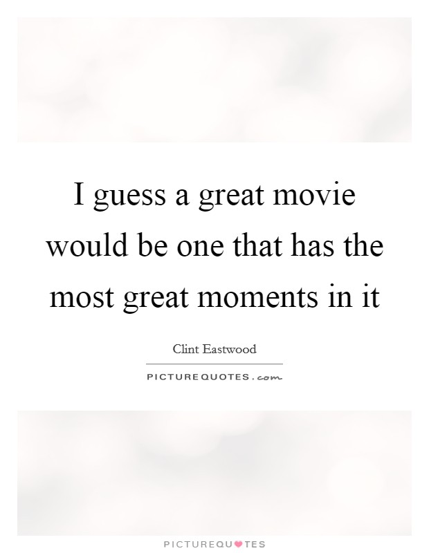 I Guess A Great Movie Would Be One That Has The Most Great Moments In It