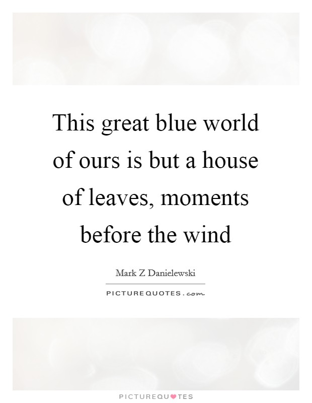 This great blue world of ours is but a house of leaves, moments before the wind Picture Quote #1