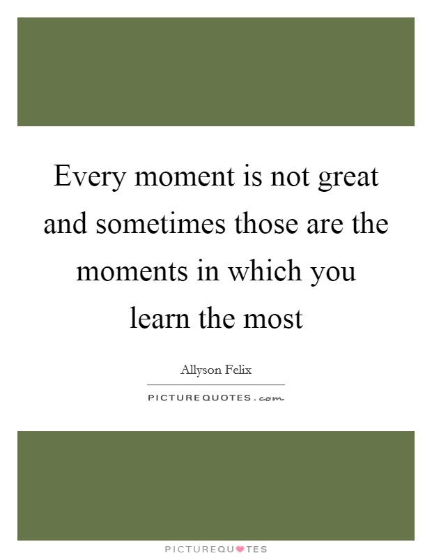 Every moment is not great and sometimes those are the moments in which you learn the most Picture Quote #1
