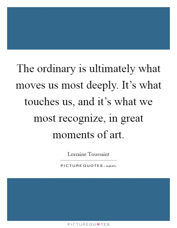 The ordinary is ultimately what moves us most deeply. It's what touches us, and it's what we most recognize, in great moments of art Picture Quote #1