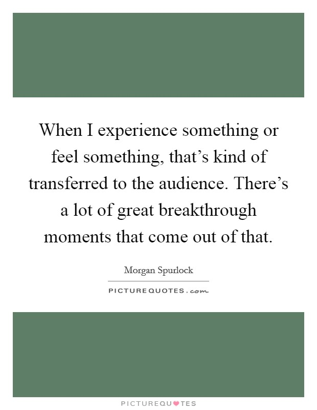 When I experience something or feel something, that's kind of transferred to the audience. There's a lot of great breakthrough moments that come out of that Picture Quote #1