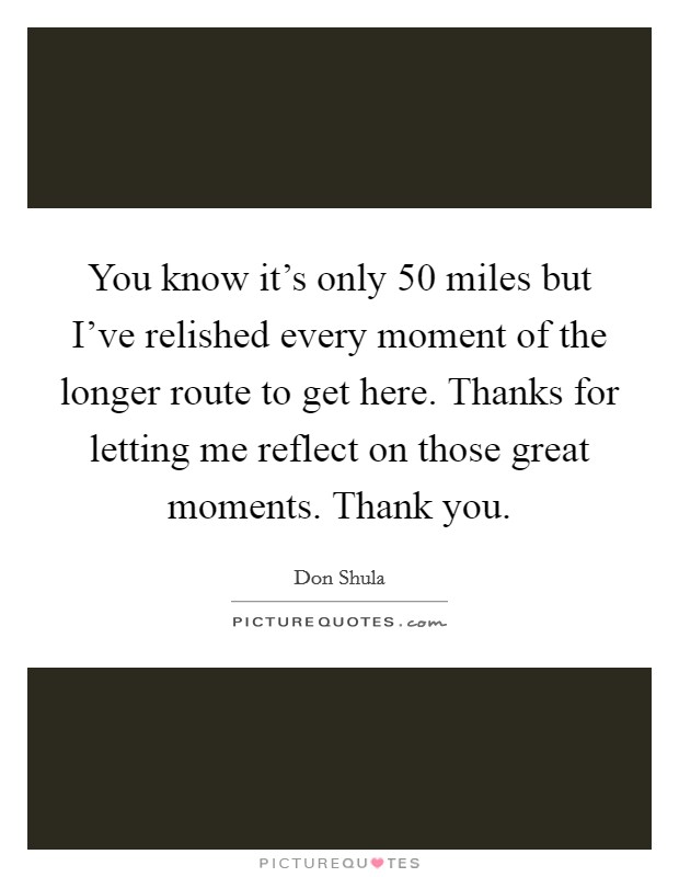 You know it's only 50 miles but I've relished every moment of the longer route to get here. Thanks for letting me reflect on those great moments. Thank you Picture Quote #1