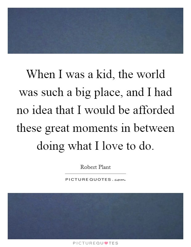 When I was a kid, the world was such a big place, and I had no idea that I would be afforded these great moments in between doing what I love to do Picture Quote #1