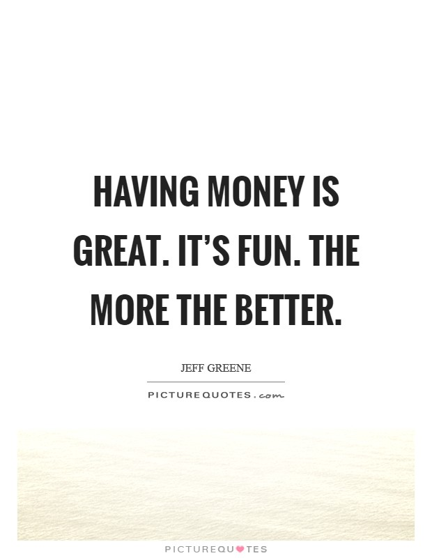 Having money is great. It's fun. The more the better Picture Quote #1