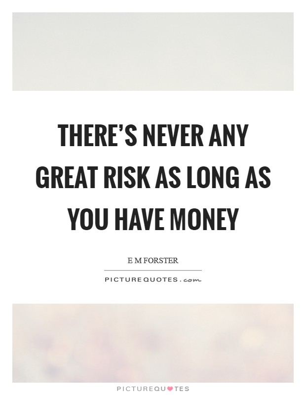 There's never any great risk as long as you have money Picture Quote #1