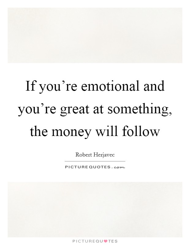 If you're emotional and you're great at something, the money will follow Picture Quote #1