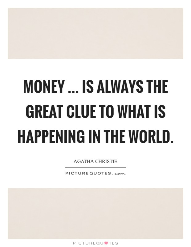 Money ... is always the great clue to what is happening in the world Picture Quote #1