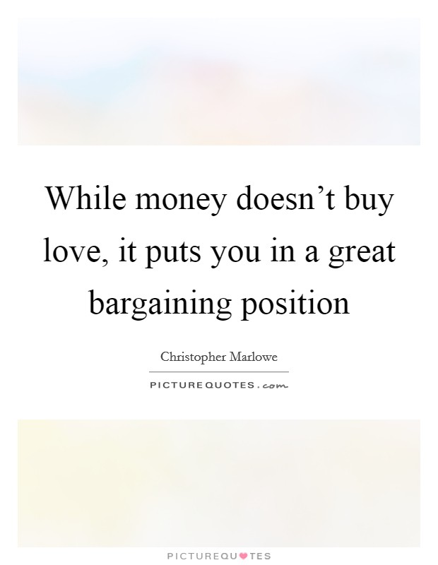 While money doesn't buy love, it puts you in a great bargaining position Picture Quote #1