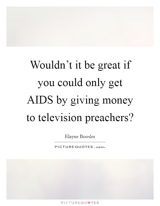 Wouldn't it be great if you could only get AIDS by giving money to television preachers? Picture Quote #1