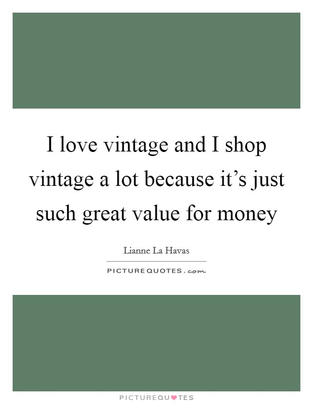 I love vintage and I shop vintage a lot because it's just such great value for money Picture Quote #1