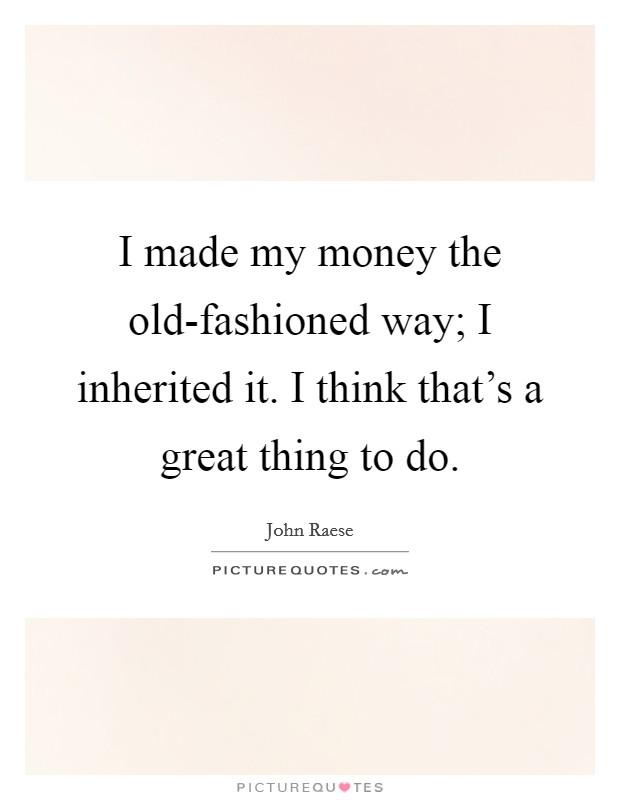 I made my money the old-fashioned way; I inherited it. I think that's a great thing to do. Picture Quote #1