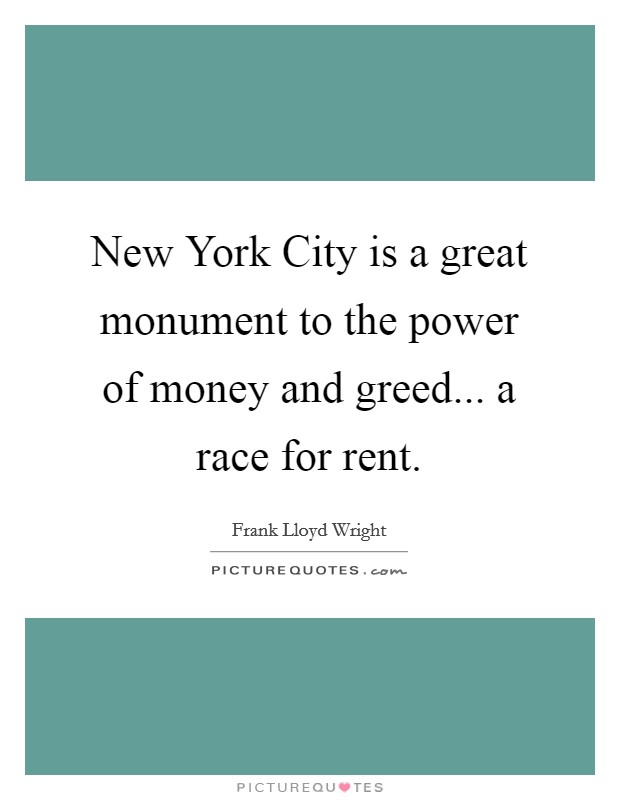 New York City is a great monument to the power of money and greed... a race for rent Picture Quote #1