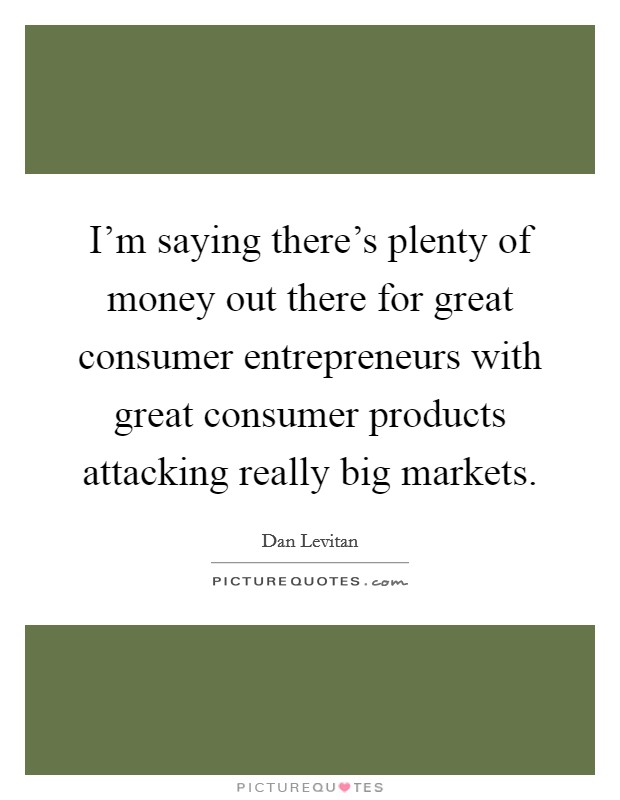 I'm saying there's plenty of money out there for great consumer entrepreneurs with great consumer products attacking really big markets. Picture Quote #1