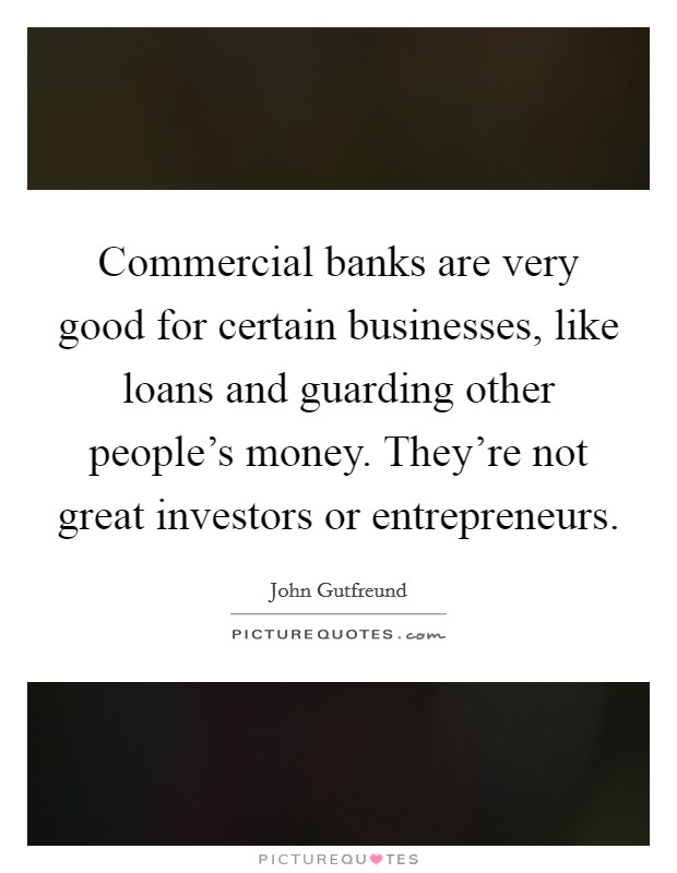 Commercial banks are very good for certain businesses, like loans and guarding other people's money. They're not great investors or entrepreneurs Picture Quote #1