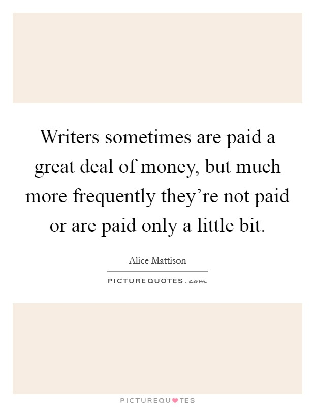 Writers sometimes are paid a great deal of money, but much more frequently they're not paid or are paid only a little bit Picture Quote #1