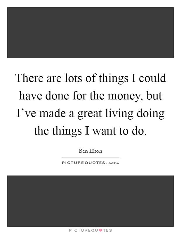 There are lots of things I could have done for the money, but I've made a great living doing the things I want to do Picture Quote #1