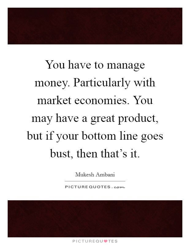 You have to manage money. Particularly with market economies. You may have a great product, but if your bottom line goes bust, then that's it Picture Quote #1