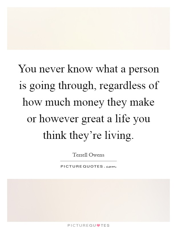 You never know what a person is going through, regardless of how much money they make or however great a life you think they're living Picture Quote #1