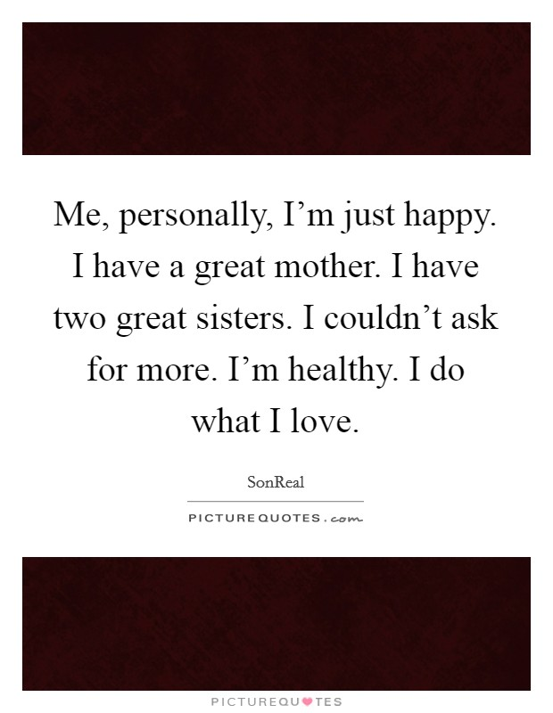 Me, personally, I'm just happy. I have a great mother. I have two great sisters. I couldn't ask for more. I'm healthy. I do what I love Picture Quote #1