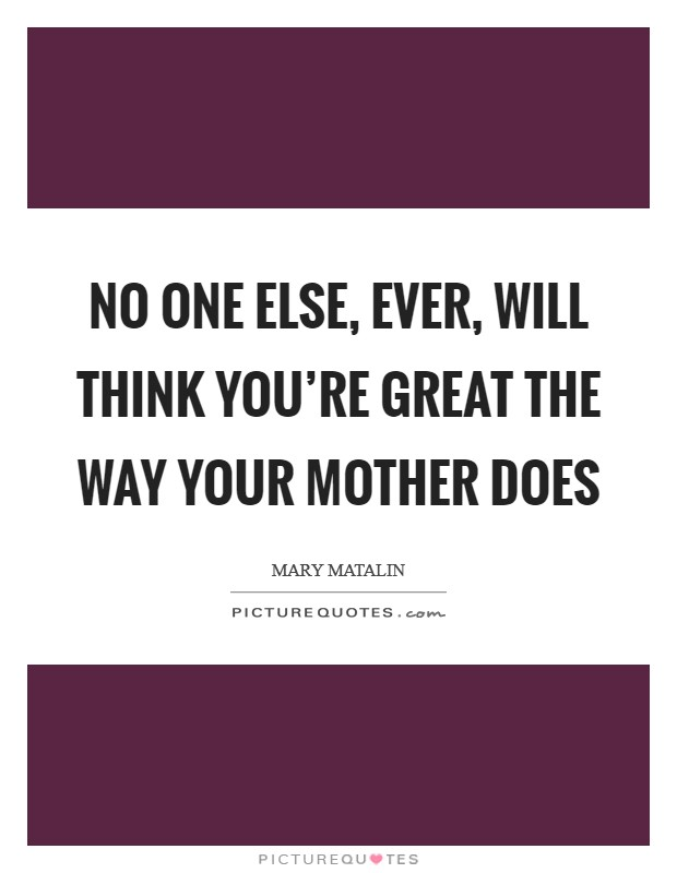 No one else, ever, will think you're great the way your mother does Picture Quote #1