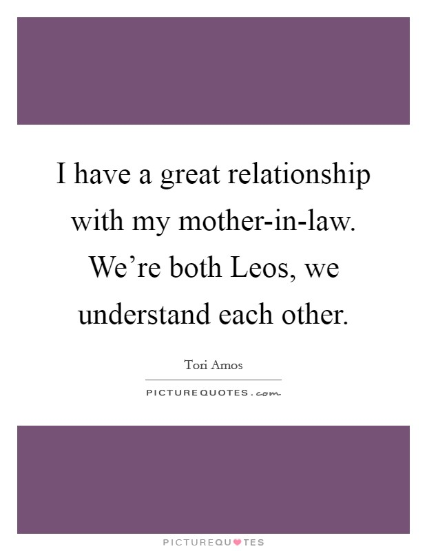 I have a great relationship with my mother-in-law. We're both Leos, we understand each other Picture Quote #1