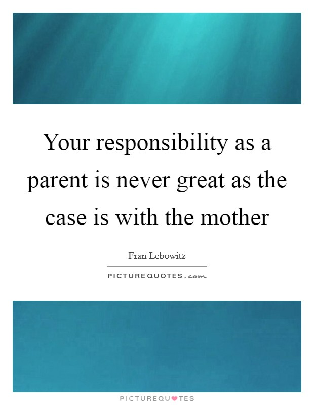 Your responsibility as a parent is never great as the case is with the mother Picture Quote #1