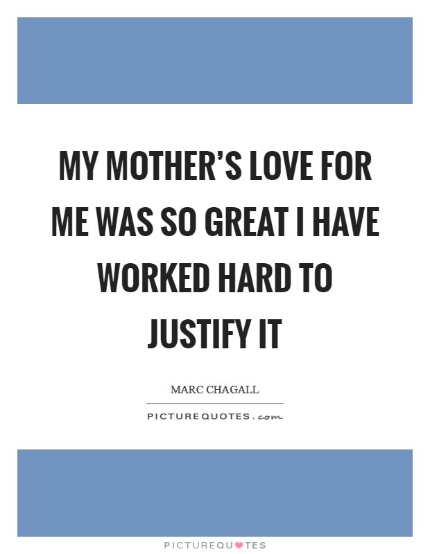 My mother's love for me was so great I have worked hard to justify it Picture Quote #1