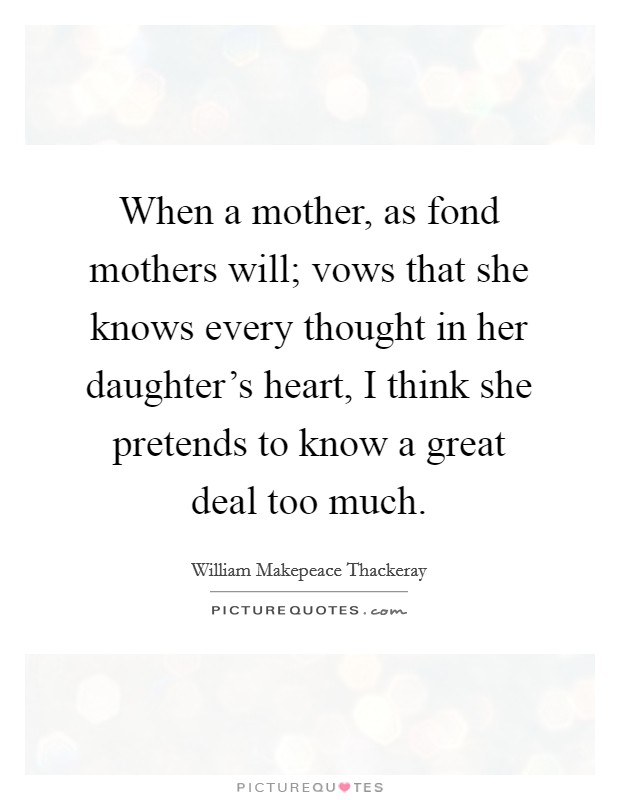 When a mother, as fond mothers will; vows that she knows every thought in her daughter's heart, I think she pretends to know a great deal too much Picture Quote #1