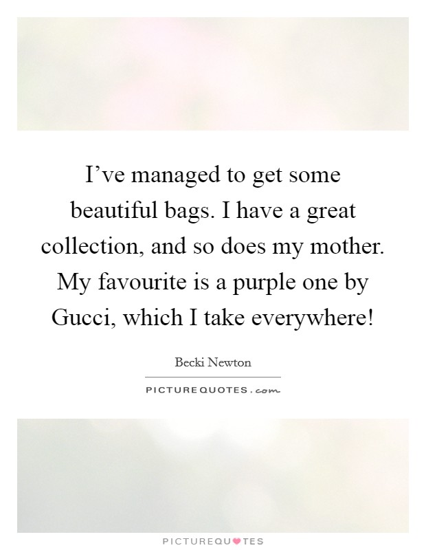 I've managed to get some beautiful bags. I have a great collection, and so does my mother. My favourite is a purple one by Gucci, which I take everywhere! Picture Quote #1