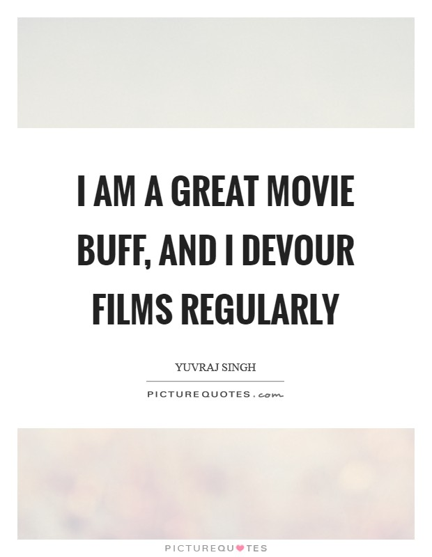 I am a great movie buff, and I devour films regularly Picture Quote #1